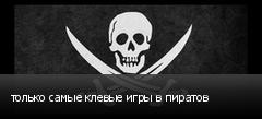 только самые клевые игры в пиратов