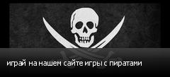 играй на нашем сайте игры с пиратами