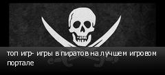 топ игр- игры в пиратов на лучшем игровом портале