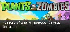 поиграть в Растения против зомби у нас бесплатно