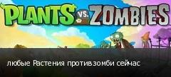 любые Растения против зомби сейчас