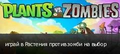 играй в Растения против зомби на выбор