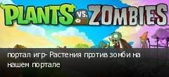 портал игр- Растения против зомби на нашем портале