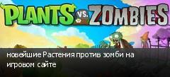 новейшие Растения против зомби на игровом сайте
