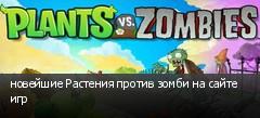 новейшие Растения против зомби на сайте игр