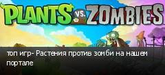 топ игр- Растения против зомби на нашем портале