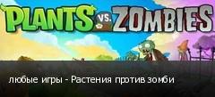 любые игры - Растения против зомби