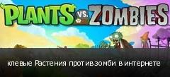 клевые Растения против зомби в интернете