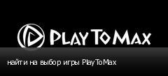 найти на выбор игры PlayToMax