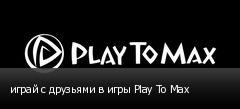 играй с друзьями в игры Play To Max