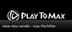 мини игры онлайн - игры PlayToMax