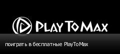 поиграть в бесплатные PlayToMax