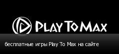 бесплатные игры Play To Max на сайте
