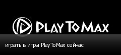 играть в игры PlayToMax сейчас