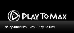 Топ лучших игр - игры Play To Max