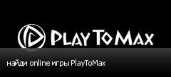 найди online игры PlayToMax