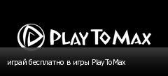 играй бесплатно в игры PlayToMax