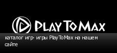 каталог игр- игры PlayToMax на нашем сайте