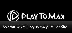 бесплатные игры Play To Max у нас на сайте