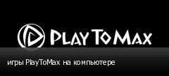 игры PlayToMax на компьютере