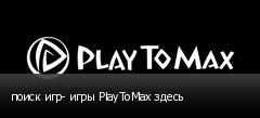 поиск игр- игры PlayToMax здесь