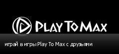 играй в игры Play To Max с друзьями