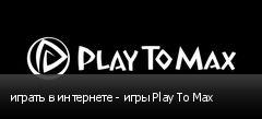 играть в интернете - игры Play To Max