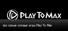 все самые клевые игры Play To Max