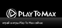 играй в игры Play To Max сейчас