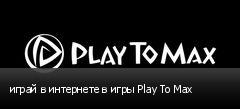 играй в интернете в игры Play To Max
