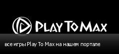 все игры Play To Max на нашем портале