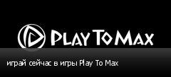 играй сейчас в игры Play To Max