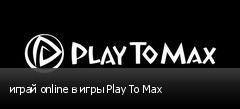 играй online в игры Play To Max