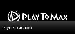 PlayToMax для всех