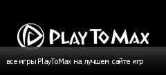 все игры PlayToMax на лучшем сайте игр