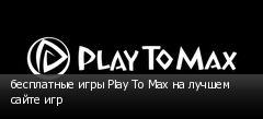 бесплатные игры Play To Max на лучшем сайте игр