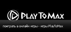 поиграть в онлайн игры - игры PlayToMax