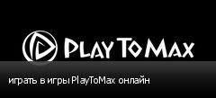 играть в игры PlayToMax онлайн
