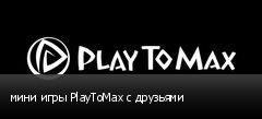 мини игры PlayToMax с друзьями