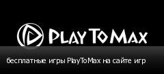 бесплатные игры PlayToMax на сайте игр