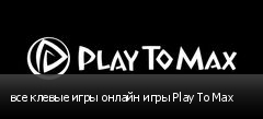 все клевые игры онлайн игры Play To Max