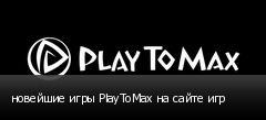 новейшие игры PlayToMax на сайте игр