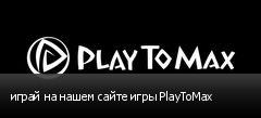 играй на нашем сайте игры PlayToMax