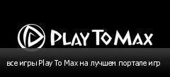 все игры Play To Max на лучшем портале игр