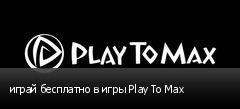 играй бесплатно в игры Play To Max