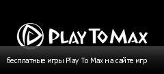 бесплатные игры Play To Max на сайте игр