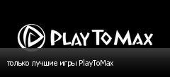 только лучшие игры PlayToMax