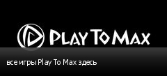 все игры Play To Max здесь