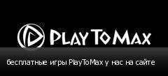 бесплатные игры PlayToMax у нас на сайте