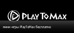 мини игры PlayToMax бесплатно